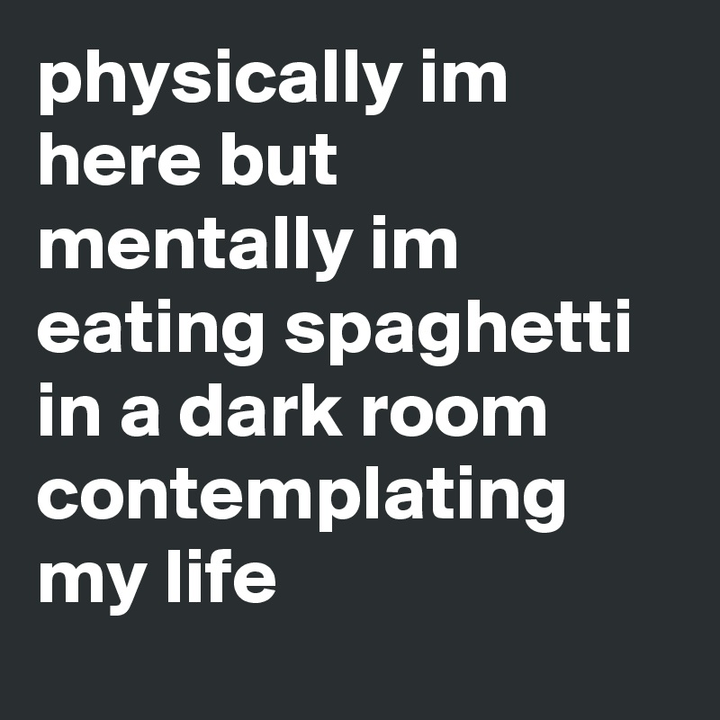 physically im here but mentally im eating spaghetti in a dark room contemplating my life