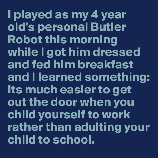 I played as my 4 year old's personal Butler Robot this morning while I got him dressed and fed him breakfast and I learned something: its much easier to get out the door when you child yourself to work rather than adulting your child to school.