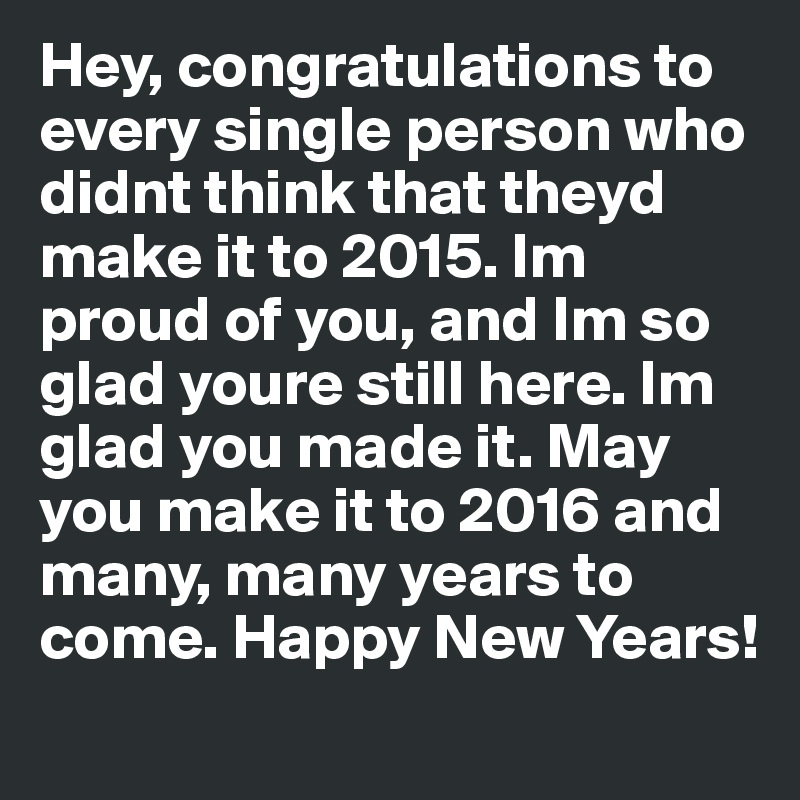Hey, congratulations to every single person who didnt think that theyd make it to 2015. Im proud of you, and Im so glad youre still here. Im glad you made it. May you make it to 2016 and many, many years to come. Happy New Years!