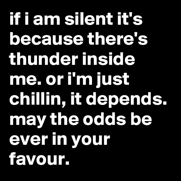 if i am silent it's because there's thunder inside me. or i'm just chillin, it depends. may the odds be ever in your favour.
