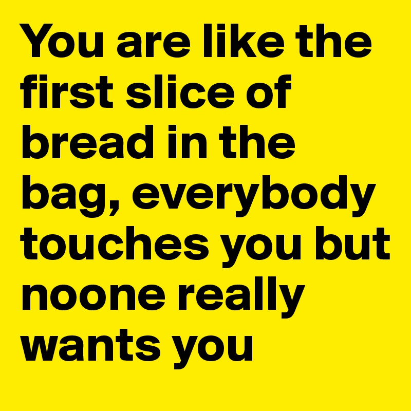 You are like the first slice of bread in the bag, everybody touches you but noone really wants you