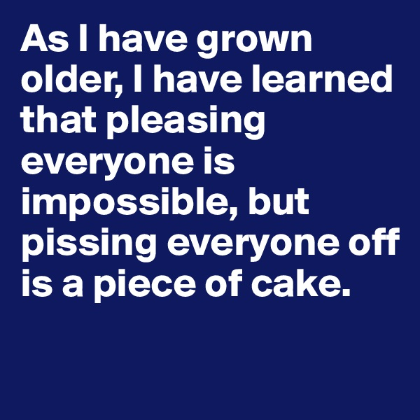 As I have grown older, I have learned that pleasing everyone is impossible, but pissing everyone off is a piece of cake.