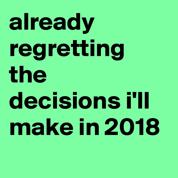 already regretting the decisions i'll make in 2018
