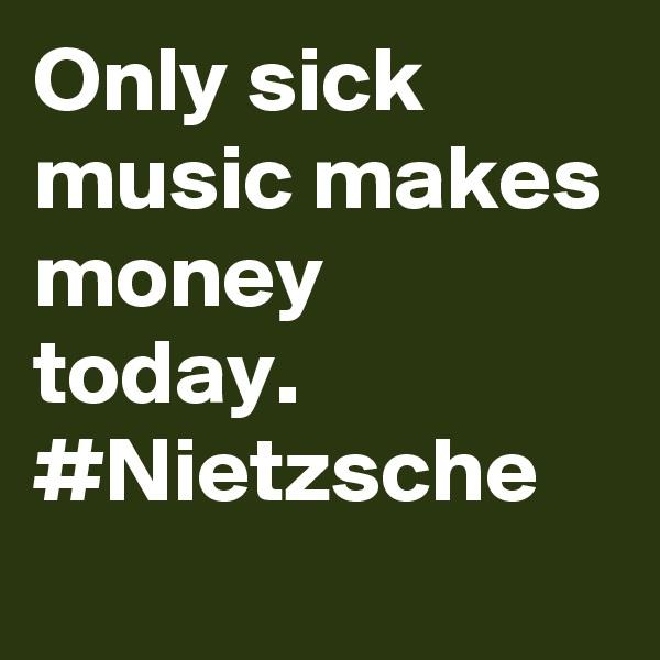 Only sick music makes money today. #Nietzsche