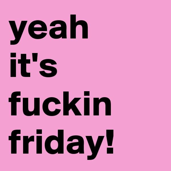 yeah it's fuckin friday!