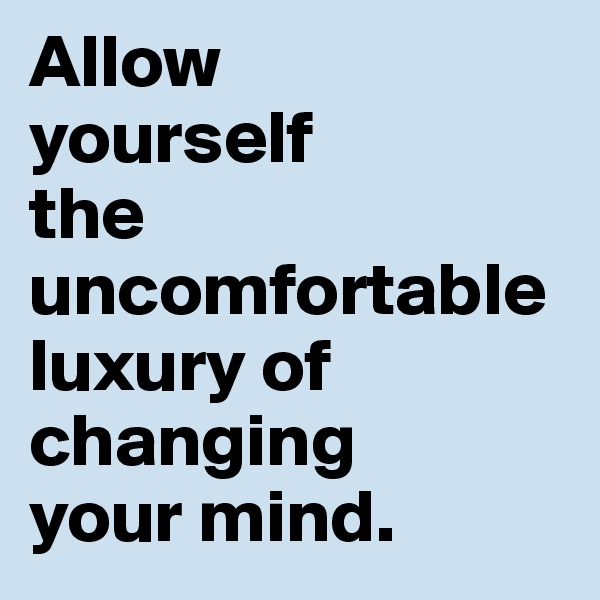 Allow  yourself  the uncomfortable  luxury of changing  your mind.