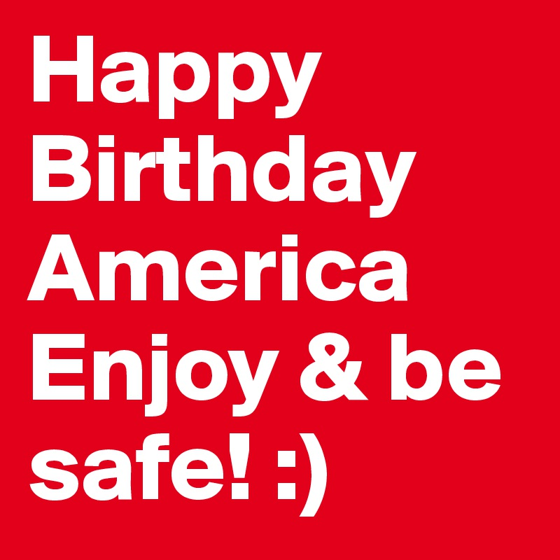 Happy Birthday America Enjoy & be safe! :)