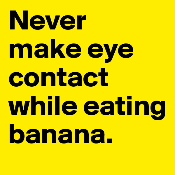 Never  make eye contact while eating banana.