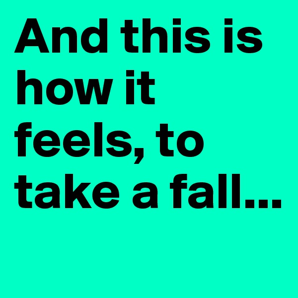 And this is how it feels, to take a fall...