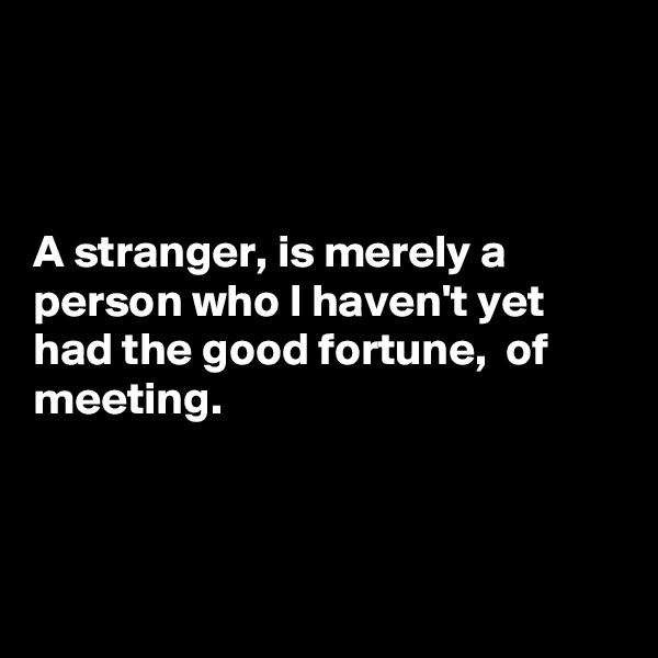 A stranger, is merely a person who I haven't yet had the good fortune,  of meeting.