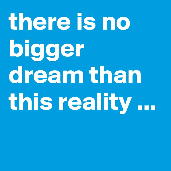 there is no bigger dream than this reality ...