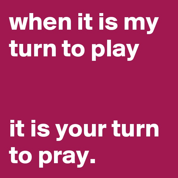 when it is my turn to play   it is your turn to pray.