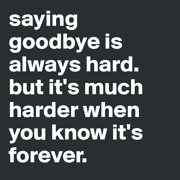 saying goodbye is always hard. but it's much harder when you know it's forever.