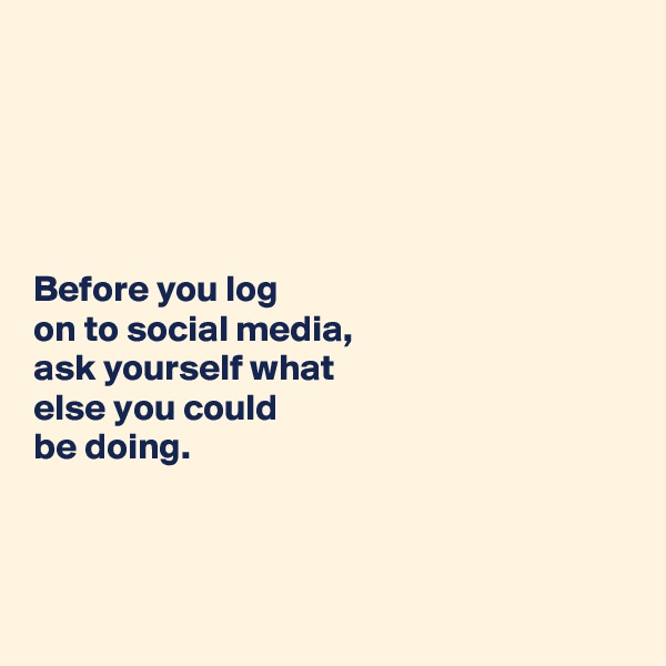 Before you log  on to social media,  ask yourself what  else you could  be doing.