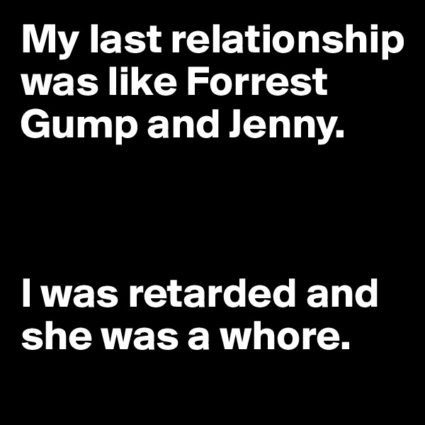 My last relationship was like Forrest Gump and Jenny.    I was retarded and she was a whore.