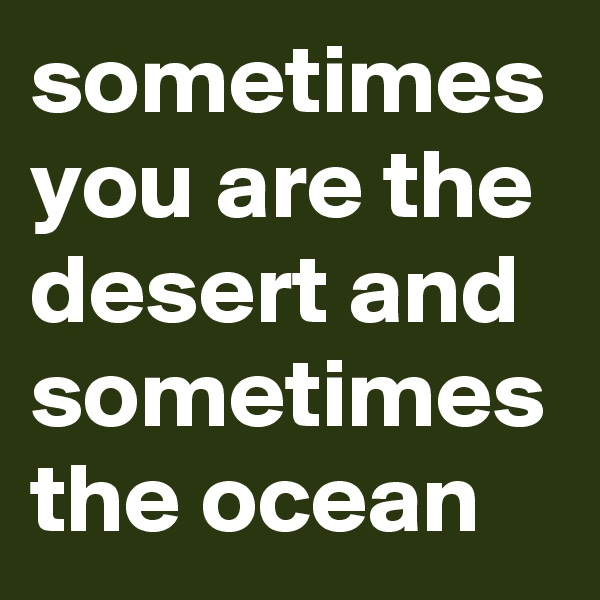 sometimes you are the desert and sometimes the ocean
