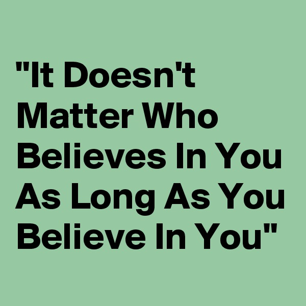 """It Doesn't Matter Who Believes In You As Long As You Believe In You"""