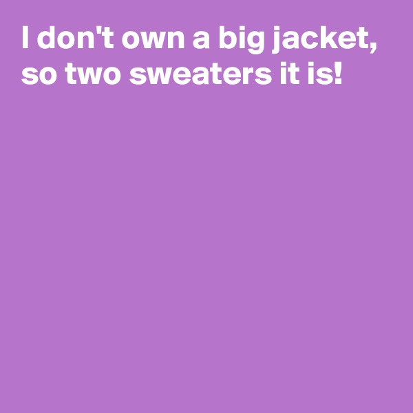 I don't own a big jacket, so two sweaters it is!