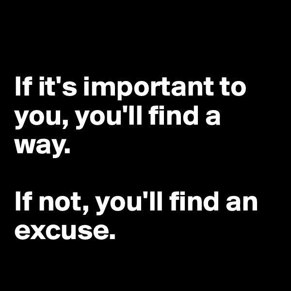 If it's important to you, you'll find a way.   If not, you'll find an excuse.