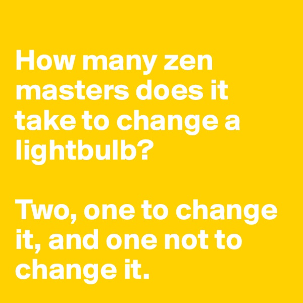 How many zen masters does it take to change a lightbulb?  Two, one to change it, and one not to change it.