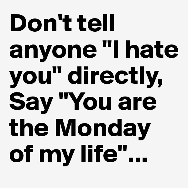 "Don't tell anyone ""I hate you"" directly,  Say ""You are the Monday of my life""..."
