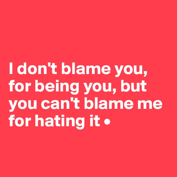 I don't blame you, for being you, but you can't blame me for hating it •