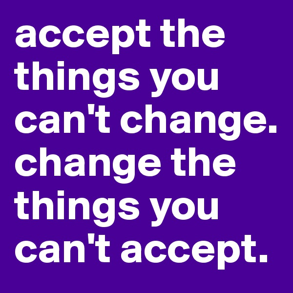 accept the things you can't change. change the things you can't accept.