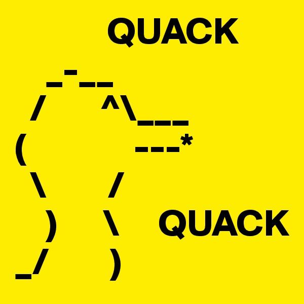 QUACK     _-__                   /       ^\___ (              ---*   \        /     )      \     QUACK _/        )