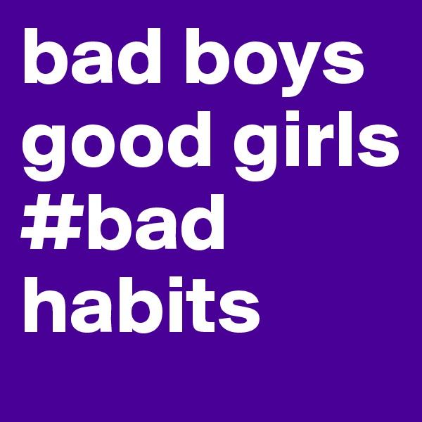 bad boys good girls #bad habits