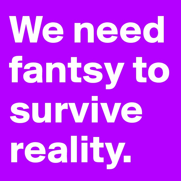 We need fantsy to survive reality.