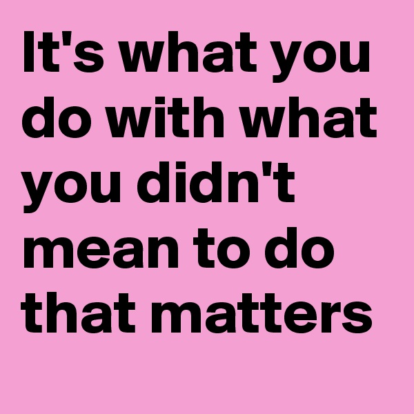 It's what you do with what you didn't mean to do that matters