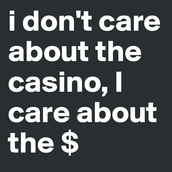 i don't care about the casino, I care about the $