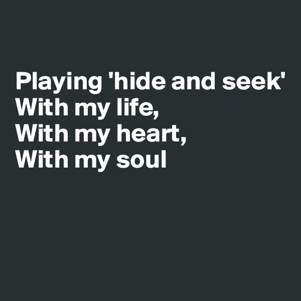 Playing 'hide and seek' With my life, With my heart, With my soul