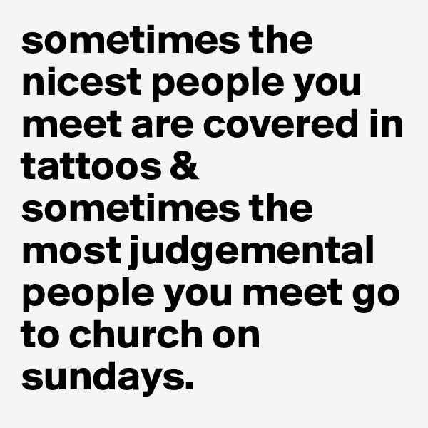 sometimes the nicest people you meet are covered in tattoos & sometimes the most judgemental people you meet go to church on sundays.