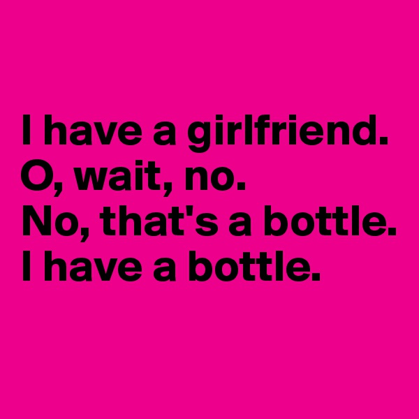I have a girlfriend.  O, wait, no. No, that's a bottle.  I have a bottle.