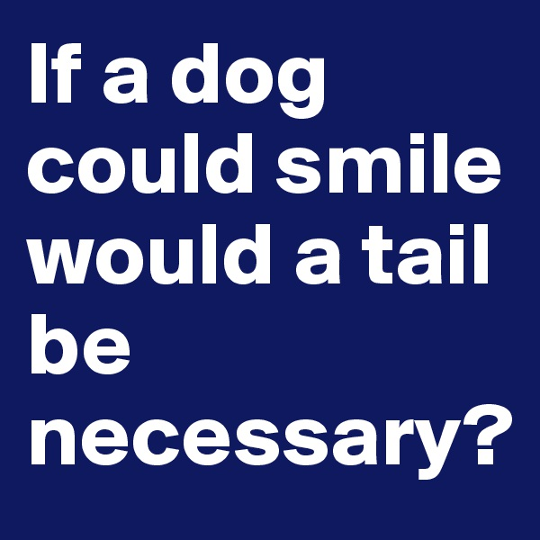 If a dog could smile would a tail be necessary?