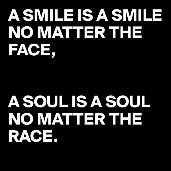 A SMILE IS A SMILE NO MATTER THE  FACE,   A SOUL IS A SOUL NO MATTER THE RACE.