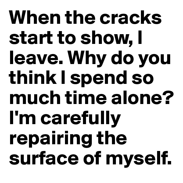 When the cracks start to show, I leave. Why do you think I spend so much time alone? I'm carefully repairing the surface of myself.