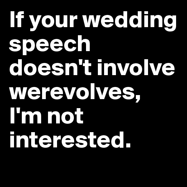 If your wedding speech doesn't involve werevolves, I'm not interested.