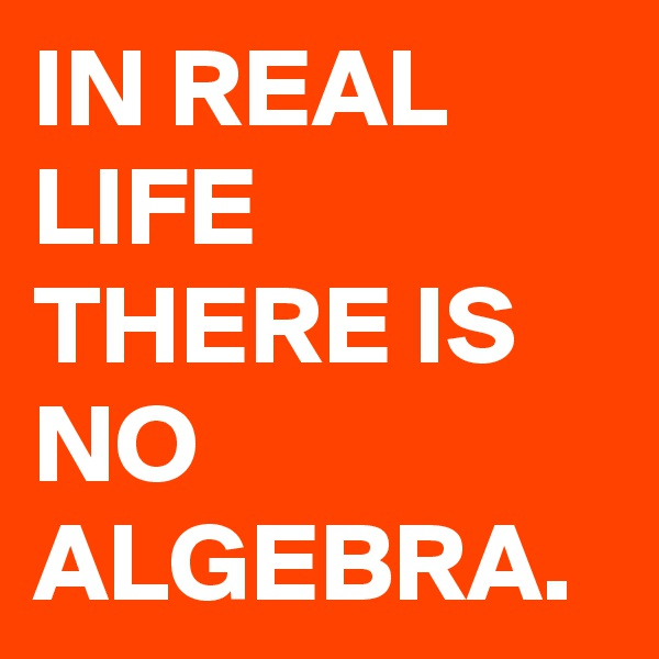 IN REAL LIFE THERE IS NO ALGEBRA.