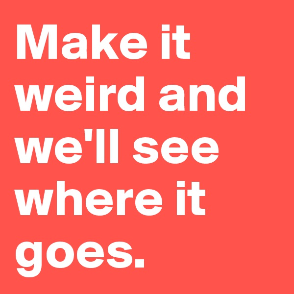 Make it weird and we'll see where it goes.