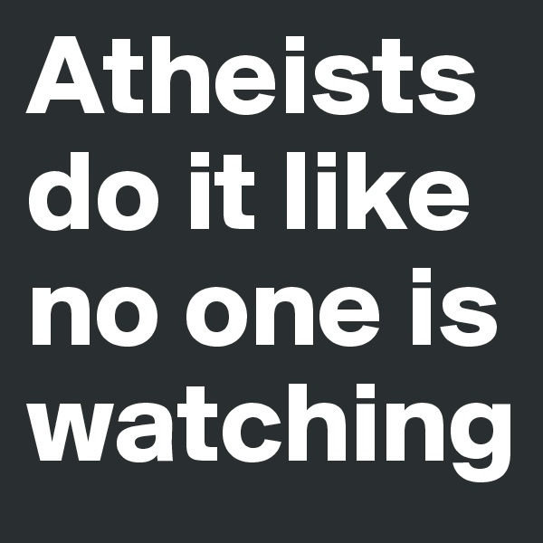 Atheists do it like no one is watching