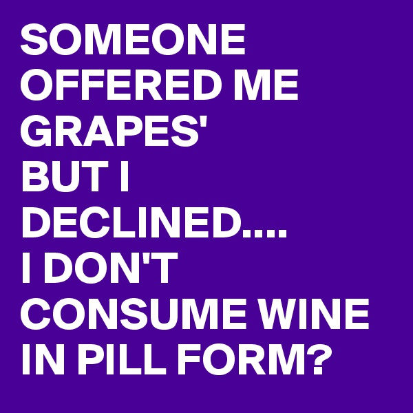SOMEONE OFFERED ME GRAPES'  BUT I DECLINED.... I DON'T CONSUME WINE IN PILL FORM?
