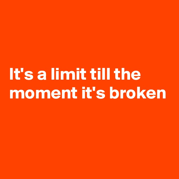 It's a limit till the moment it's broken
