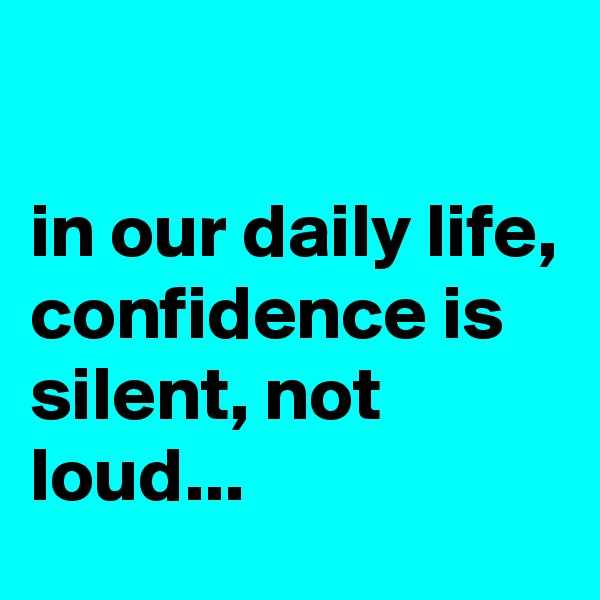 in our daily life, confidence is silent, not loud...