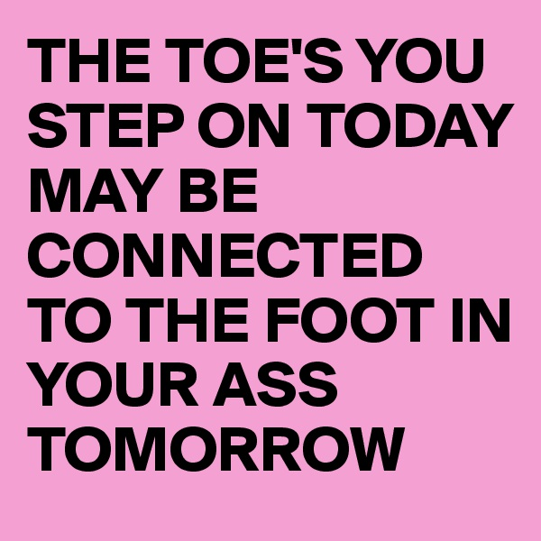 THE TOE'S YOU STEP ON TODAY  MAY BE CONNECTED TO THE FOOT IN YOUR ASS TOMORROW