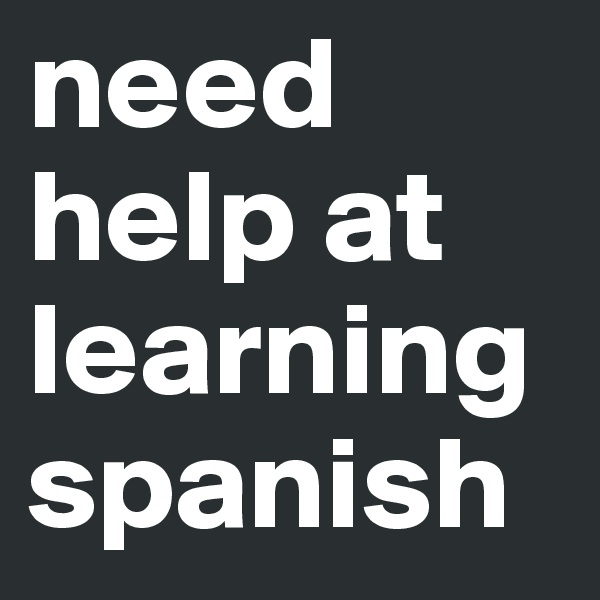 need help at learning spanish