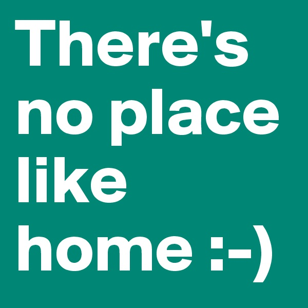 There's no place like home :-)
