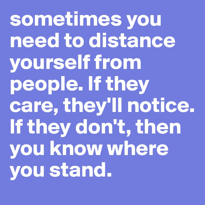 sometimes you need to distance yourself from people. If they care, they'll notice. If they don't, then you know where you stand.