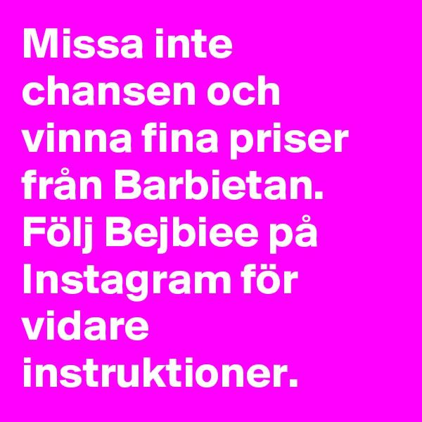 Missa inte chansen och vinna fina priser från Barbietan. Följ Bejbiee på Instagram för vidare instruktioner.